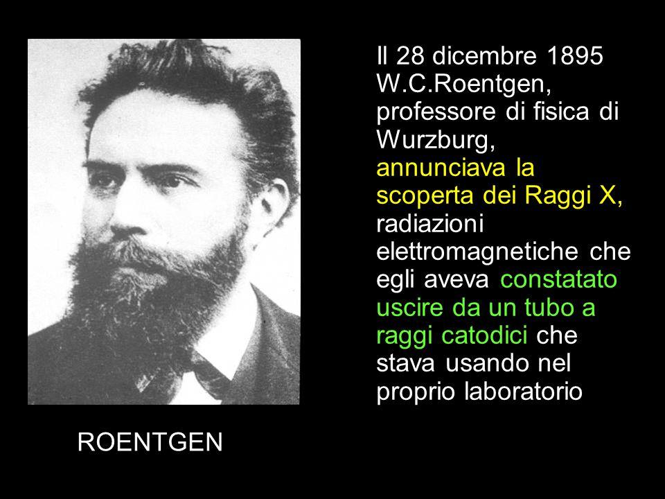 ROENTGEN Il 28 dicembre 1895 W.C.Roentgen, professore di fisica di Wurzburg, annunciava la scoperta dei Raggi X, radiazioni elettromagnetiche che egli