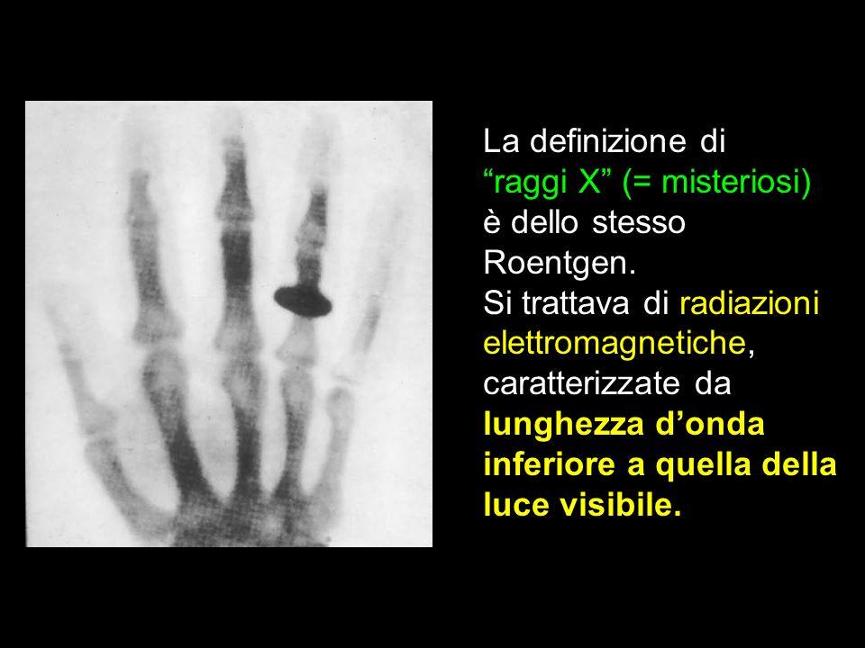 La definizione di raggi X (= misteriosi) è dello stesso Roentgen. Si trattava di radiazioni elettromagnetiche, caratterizzate da lunghezza donda infer