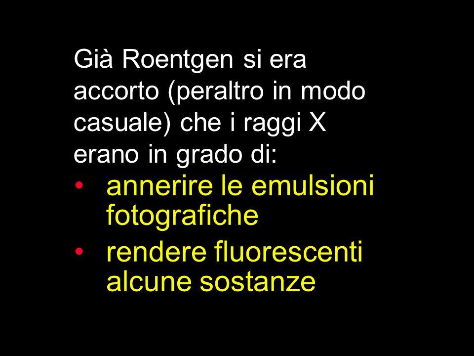 annerire le emulsioni fotografiche rendere fluorescenti alcune sostanze Già Roentgen si era accorto (peraltro in modo casuale) che i raggi X erano in