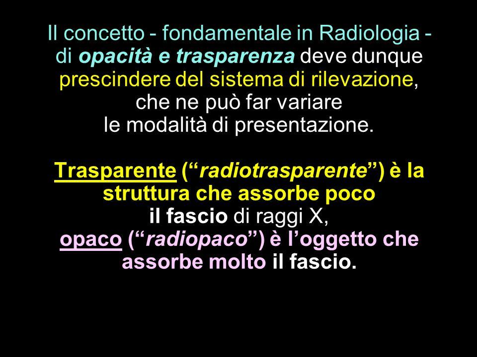 Il concetto - fondamentale in Radiologia - di opacità e trasparenza deve dunque prescindere del sistema di rilevazione, che ne può far variare le moda