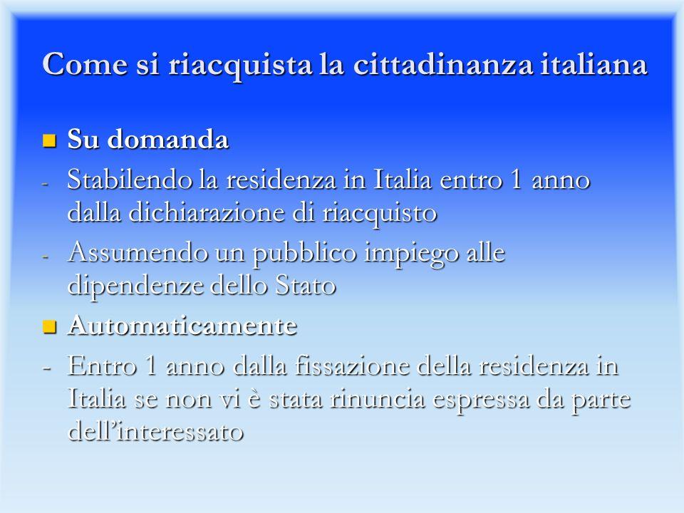 Come si riacquista la cittadinanza italiana Su domanda Su domanda - Stabilendo la residenza in Italia entro 1 anno dalla dichiarazione di riacquisto - Assumendo un pubblico impiego alle dipendenze dello Stato Automaticamente Automaticamente - Entro 1 anno dalla fissazione della residenza in Italia se non vi è stata rinuncia espressa da parte dellinteressato