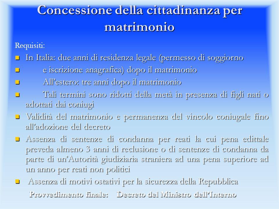 Procedimenti di concessione della cittadinanza italiana conclusi favorevolmente (dati regionali 2010) * Le concessioni per residenza all estero si riferiscono a coloro che prestano servizio per lo Stato Italiano (Ambasciate e Consolati) * Le concessioni per residenza all estero si riferiscono a coloro che prestano servizio per lo Stato Italiano (Ambasciate e Consolati) Regioni Per Matrimonio Per Residenza Totale PIEMONTE1.7442.7424.486 VALLE D AOSTA6682148 LOMBARDIA3.5284.7428.270 TRENTINO ALTO ADIGE4447441.188 VENETO1.6103.0834.693 FRIULI-VENEZIA GIULIA398515913 LIGURIA5506661.216 EMILIA ROMAGNA1.6522.5064.158 TOSCANA1.1741.7152.889 UMBRIA350443793 MARCHE7001.1111.811 LAZIO1.6501.6193.269 ABRUZZO360378738 MOLISE543589 CAMPANIA583300883 PUGLIA409277686 CALABRIA280114394 BASILICATA8327110 SICILIA5734301.003 SARDEGNA19086276 Totale Regioni16.39821.61538.013 Residenti all estero2.19515 *2.210 Totale complessivo18.59321.63040.223