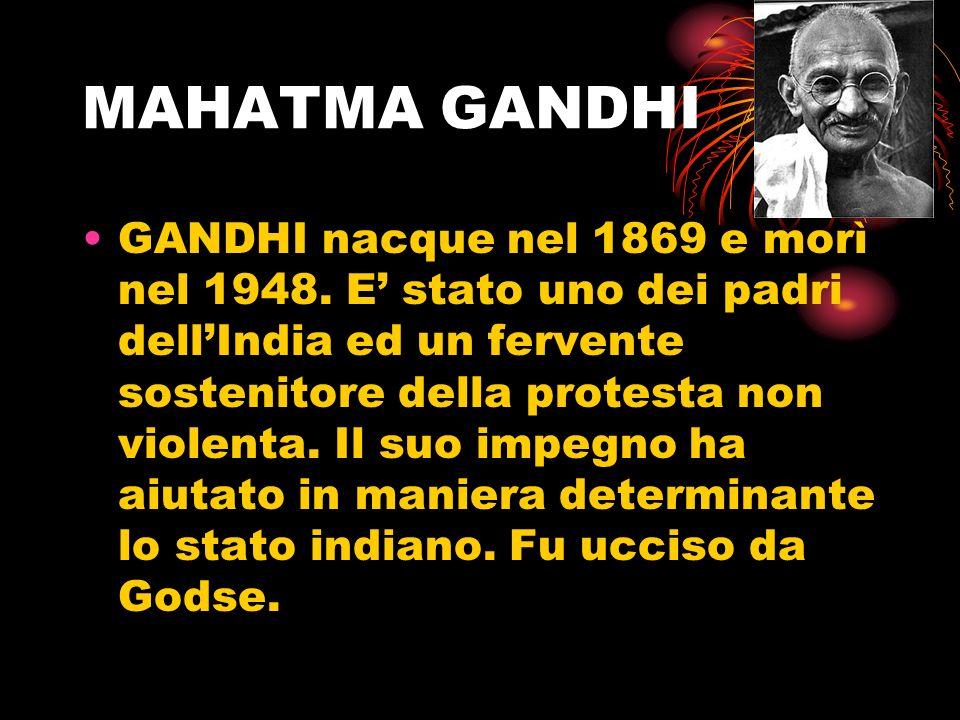 MAHATMA GANDHI GANDHI nacque nel 1869 e morì nel 1948. E stato uno dei padri dellIndia ed un fervente sostenitore della protesta non violenta. Il suo