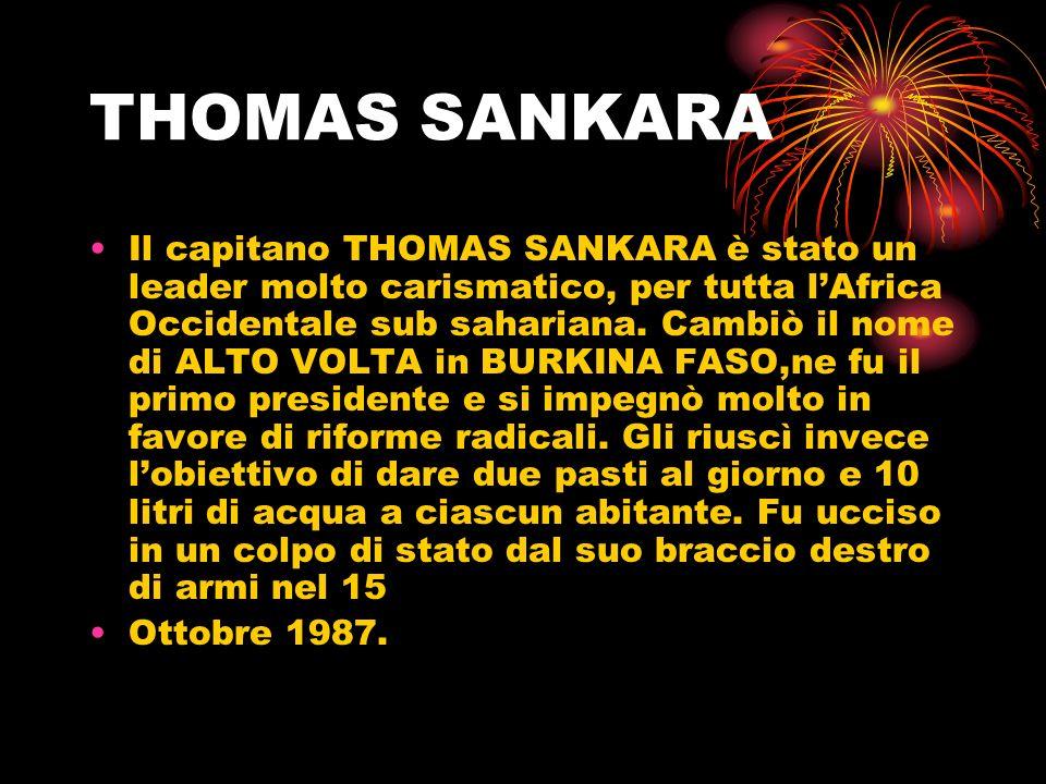 Il capitano THOMAS SANKARA è stato un leader molto carismatico, per tutta lAfrica Occidentale sub sahariana. Cambiò il nome di ALTO VOLTA in BURKINA F
