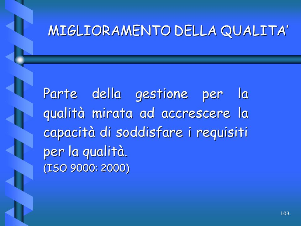 103 MIGLIORAMENTO DELLA QUALITA Parte della gestione per la qualità mirata ad accrescere la capacità di soddisfare i requisiti per la qualità. (ISO 90