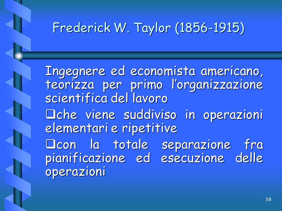 16 Frederick W. Taylor (1856-1915) Ingegnere ed economista americano, teorizza per primo lorganizzazione scientifica del lavoro che viene suddiviso in