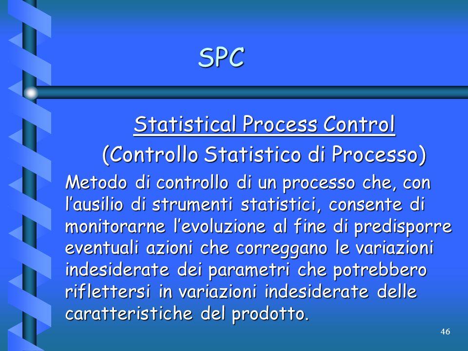 46 SPC Statistical Process Control (Controllo Statistico di Processo) Metodo di controllo di un processo che, con lausilio di strumenti statistici, co