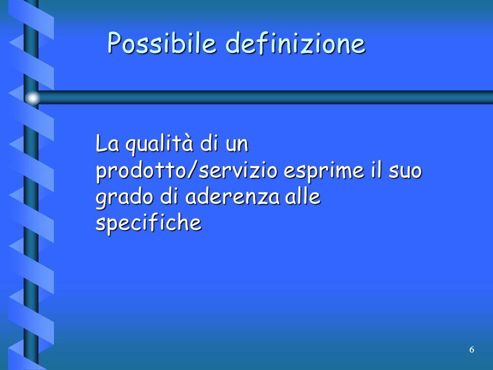 6 Possibile definizione La qualità di un prodotto/servizio esprime il suo grado di aderenza alle specifiche