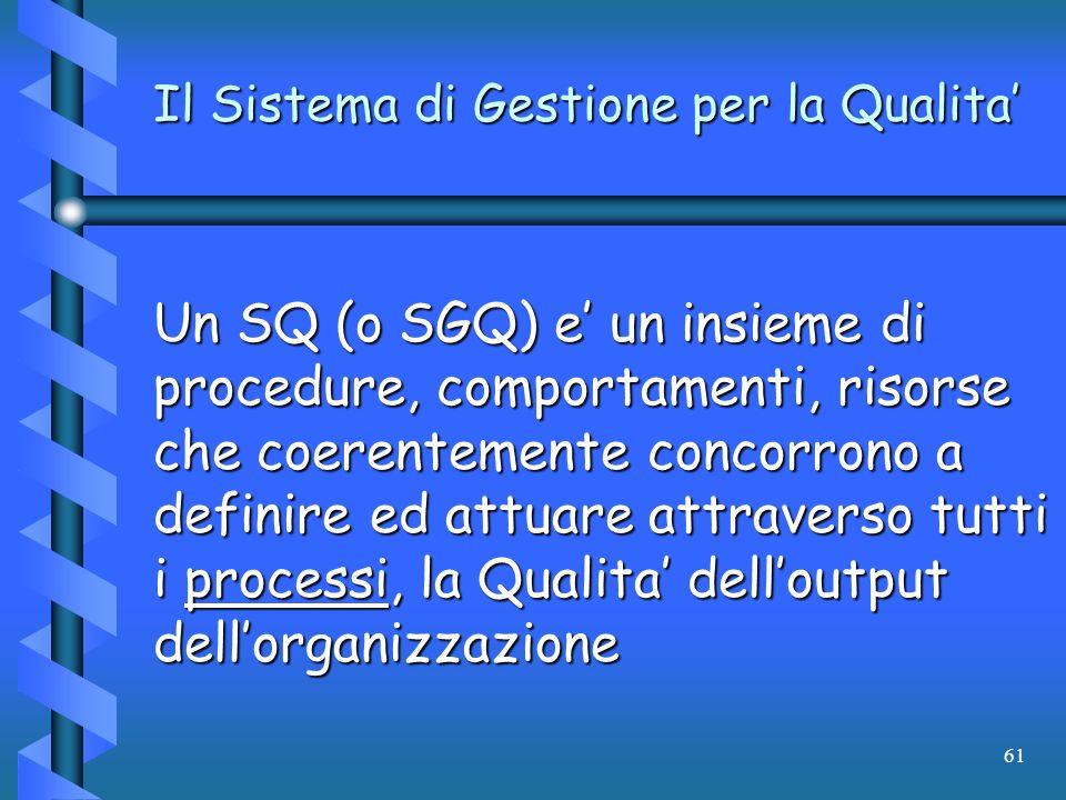 61 Il Sistema di Gestione per la Qualita Un SQ (o SGQ) e un insieme di procedure, comportamenti, risorse che coerentemente concorrono a definire ed at