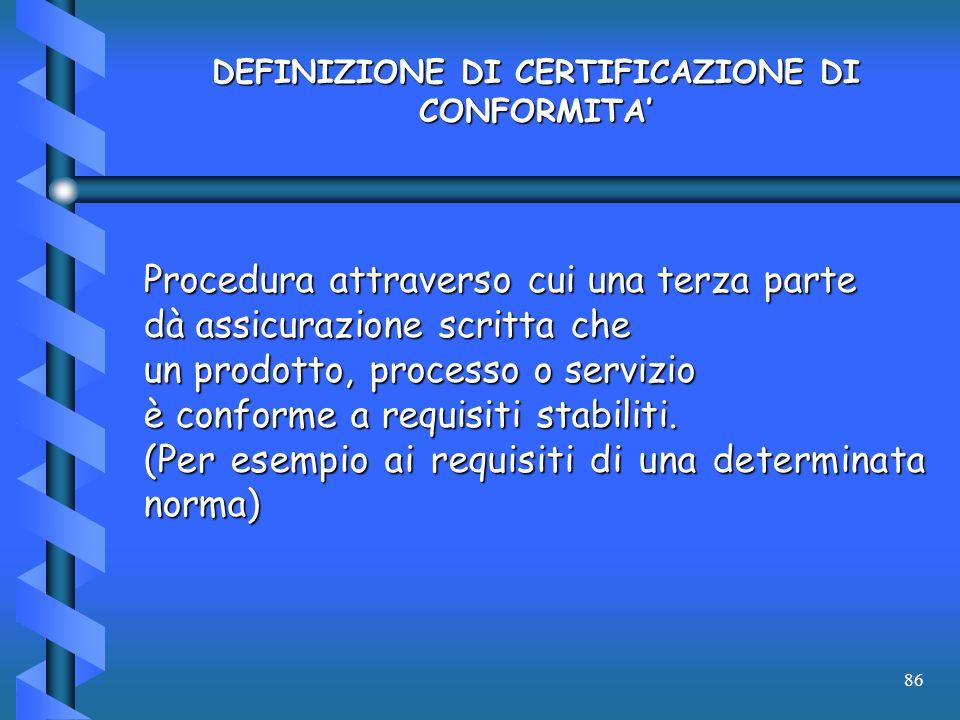 86 DEFINIZIONE DI CERTIFICAZIONE DI CONFORMITA Procedura attraverso cui una terza parte dà assicurazione scritta che un prodotto, processo o servizio