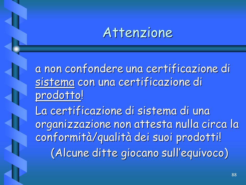 88 Attenzione a non confondere una certificazione di sistema con una certificazione di prodotto! La certificazione di sistema di una organizzazione no