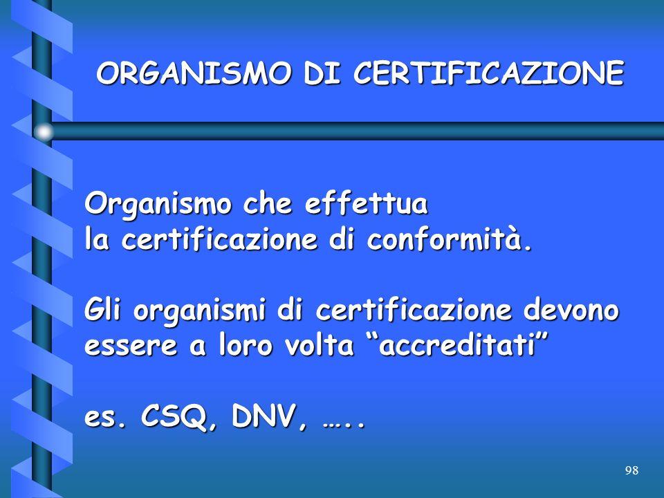 98 ORGANISMO DI CERTIFICAZIONE Organismo che effettua la certificazione di conformità. Gli organismi di certificazione devono essere a loro volta accr