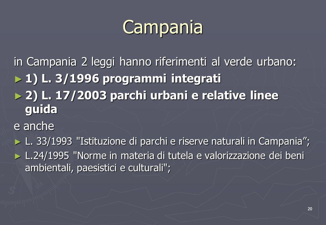 20 Campania in Campania 2 leggi hanno riferimenti al verde urbano: 1) L. 3/1996 programmi integrati 1) L. 3/1996 programmi integrati 2) L. 17/2003 par