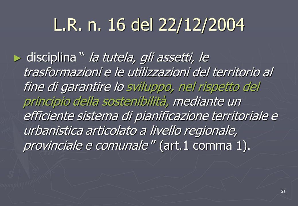 21 L.R. n. 16 del 22/12/2004 disciplina la tutela, gli assetti, le trasformazioni e le utilizzazioni del territorio al fine di garantire lo sviluppo,