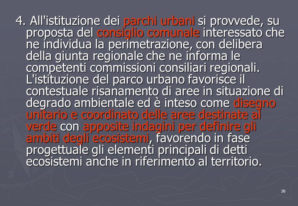 26 4. All'istituzione dei parchi urbani si provvede, su proposta del consiglio comunale interessato che ne individua la perimetrazione, con delibera d