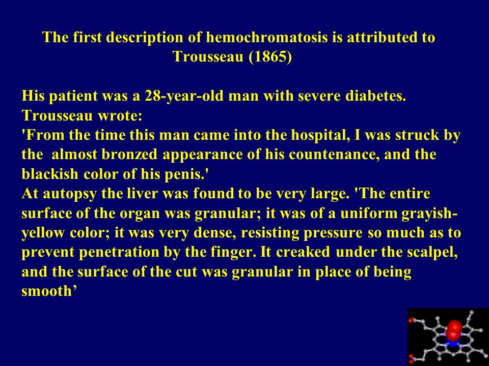 The first description of hemochromatosis is attributed to Trousseau (1865) His patient was a 28-year-old man with severe diabetes. Trousseau wrote: 'F