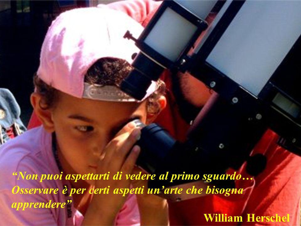 Non puoi aspettarti di vedere al primo sguardo… Osservare è per certi aspetti unarte che bisogna apprendere William Herschel
