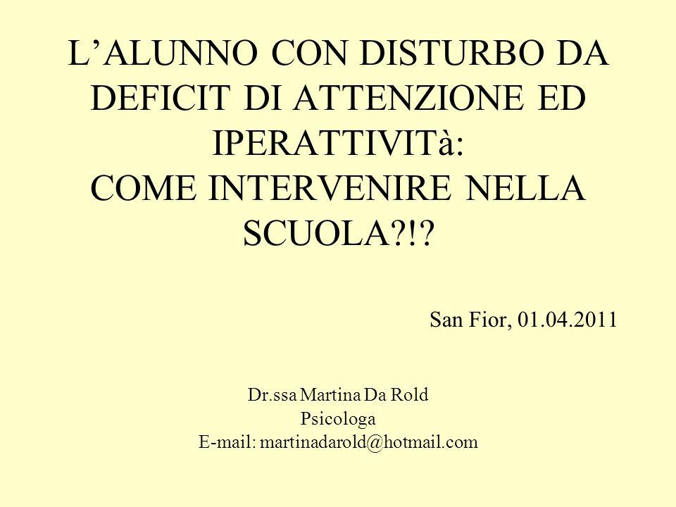 LALUNNO CON DISTURBO DA DEFICIT DI ATTENZIONE ED IPERATTIVITà: COME INTERVENIRE NELLA SCUOLA?!? San Fior, 01.04.2011 Dr.ssa Martina Da Rold Psicologa