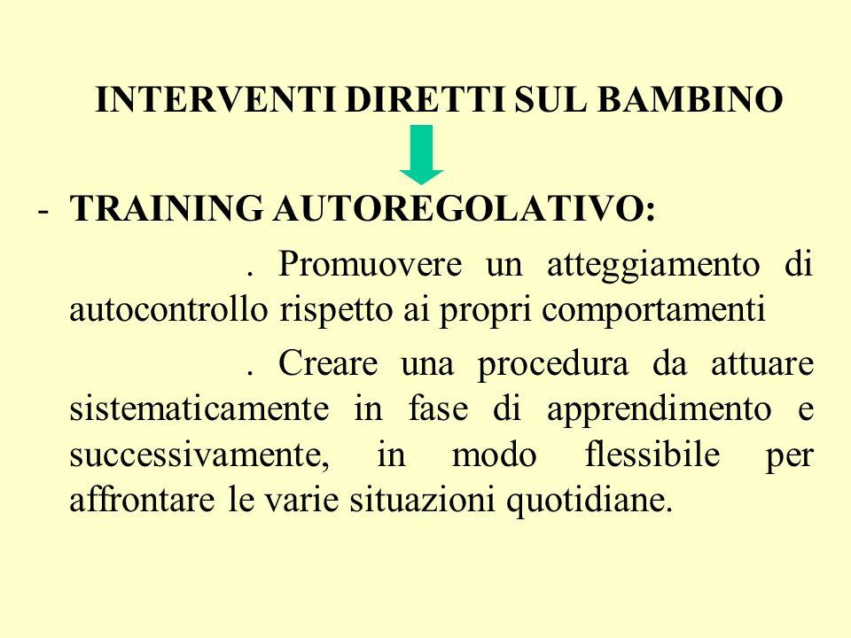 INTERVENTI DIRETTI SUL BAMBINO -TRAINING AUTOREGOLATIVO:. Promuovere un atteggiamento di autocontrollo rispetto ai propri comportamenti. Creare una pr