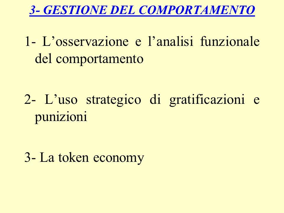3- GESTIONE DEL COMPORTAMENTO 1- Losservazione e lanalisi funzionale del comportamento 2- Luso strategico di gratificazioni e punizioni 3- La token ec