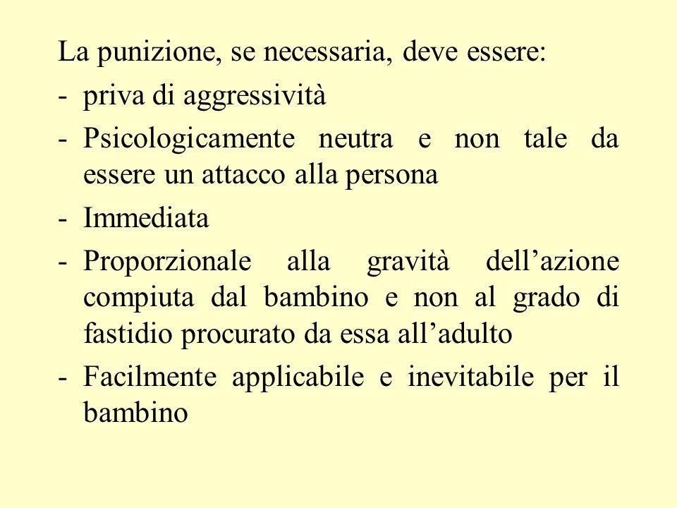 La punizione, se necessaria, deve essere: -priva di aggressività -Psicologicamente neutra e non tale da essere un attacco alla persona -Immediata -Pro