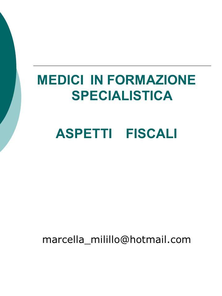 MEDICI IN FORMAZIONE SPECIALISTICA ASPETTI FISCALI marcella_milillo@hotmail.com