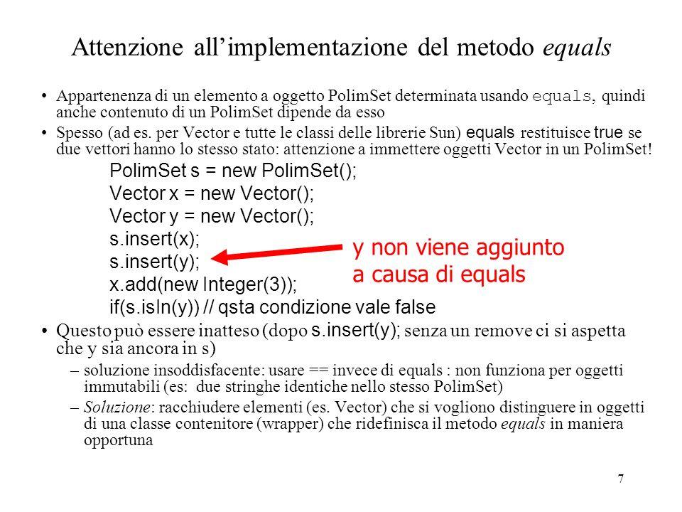 7 Attenzione allimplementazione del metodo equals Appartenenza di un elemento a oggetto PolimSet determinata usando equals, quindi anche contenuto di un PolimSet dipende da esso Spesso (ad es.