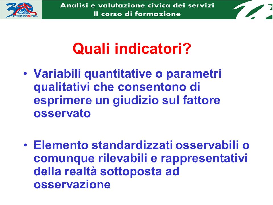 Quali indicatori? Variabili quantitative o parametri qualitativi che consentono di esprimere un giudizio sul fattore osservato Elemento standardizzati