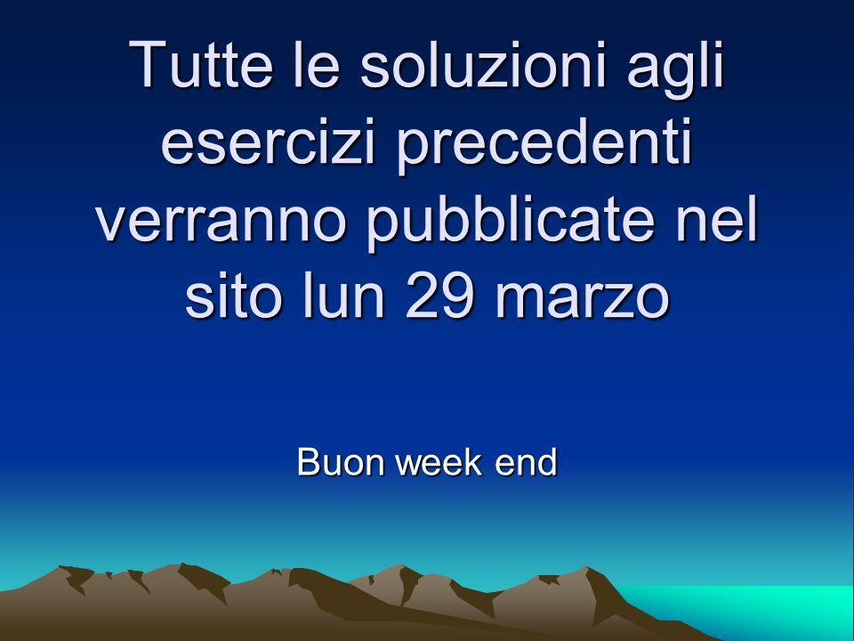 Tutte le soluzioni agli esercizi precedenti verranno pubblicate nel sito lun 29 marzo Buon week end