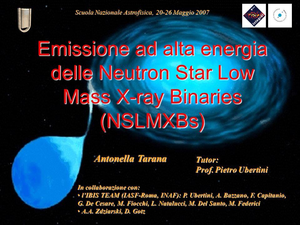 1 Emissione ad alta energia delle Neutron Star Low Mass X-ray Binaries (NSLMXBs) Antonella Tarana In collaborazione con: lIBIS TEAM (IASF-Roma, INAF):