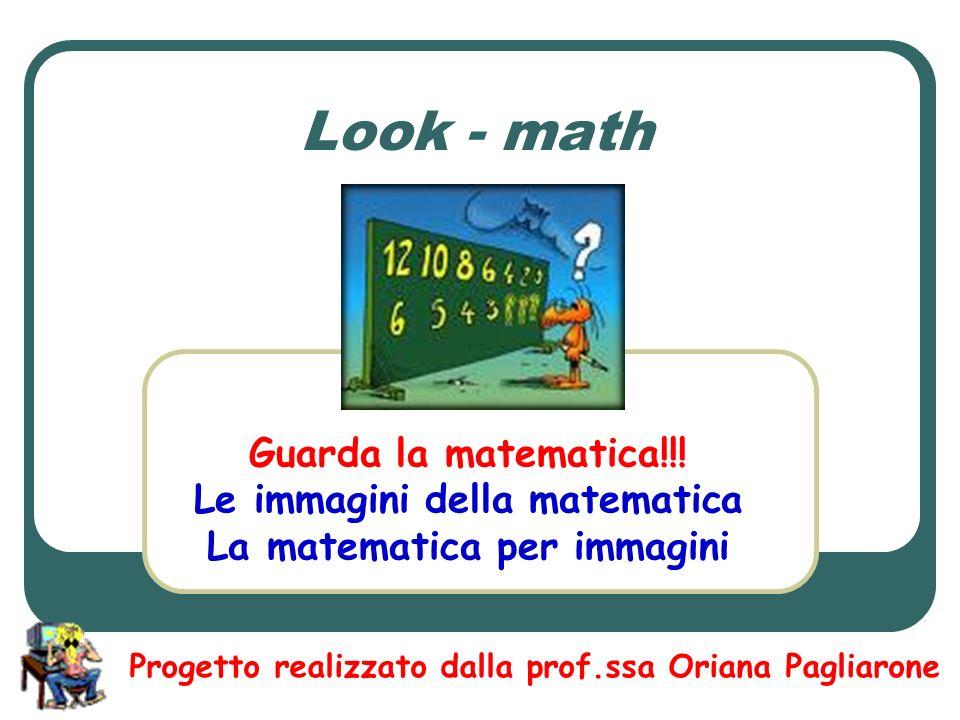 Look - math Guarda la matematica!!! Le immagini della matematica La matematica per immagini Progetto realizzato dalla prof.ssa Oriana Pagliarone