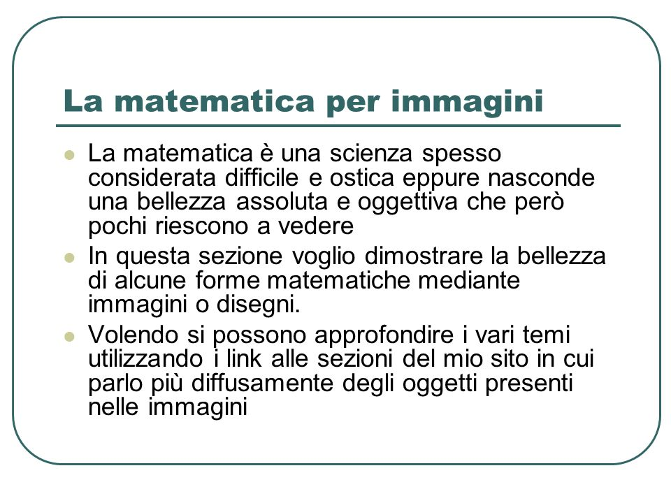 La matematica per immagini La matematica è una scienza spesso considerata difficile e ostica eppure nasconde una bellezza assoluta e oggettiva che per