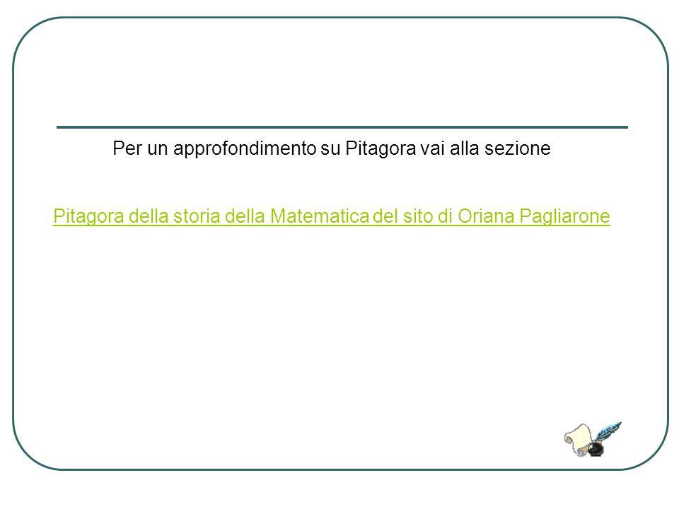 Per un approfondimento su Pitagora vai alla sezione Pitagora della storia della Matematica del sito di Oriana Pagliarone