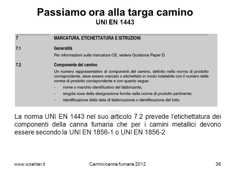 www.woehler.itCamini/canne fumarie 201236 Passiamo ora alla targa camino UNI EN 1443 La norma UNI EN 1443 nel suo articolo 7.2 prevede letichettatura