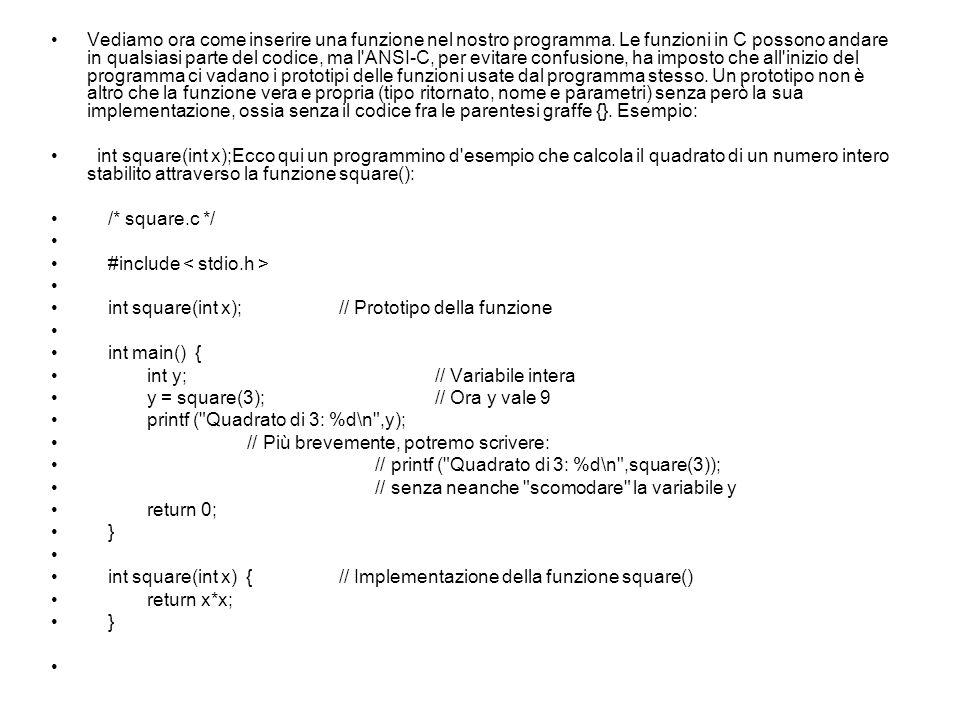/* Questo è il file square.c */ int square(int x) { return x*x; } /* Questo è il file main.c */ #include #include square.cpp #include // Ovviamente includo il file square.h int main() { printf ( Quadrato di 4: %d\n ,square(4)); system( pause ); }