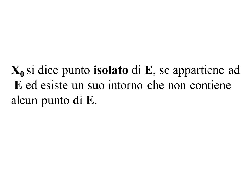 X0 X0 si dice punto isolato di E, se appartiene ad E ed esiste un suo intorno che non contiene alcun punto di E.E.