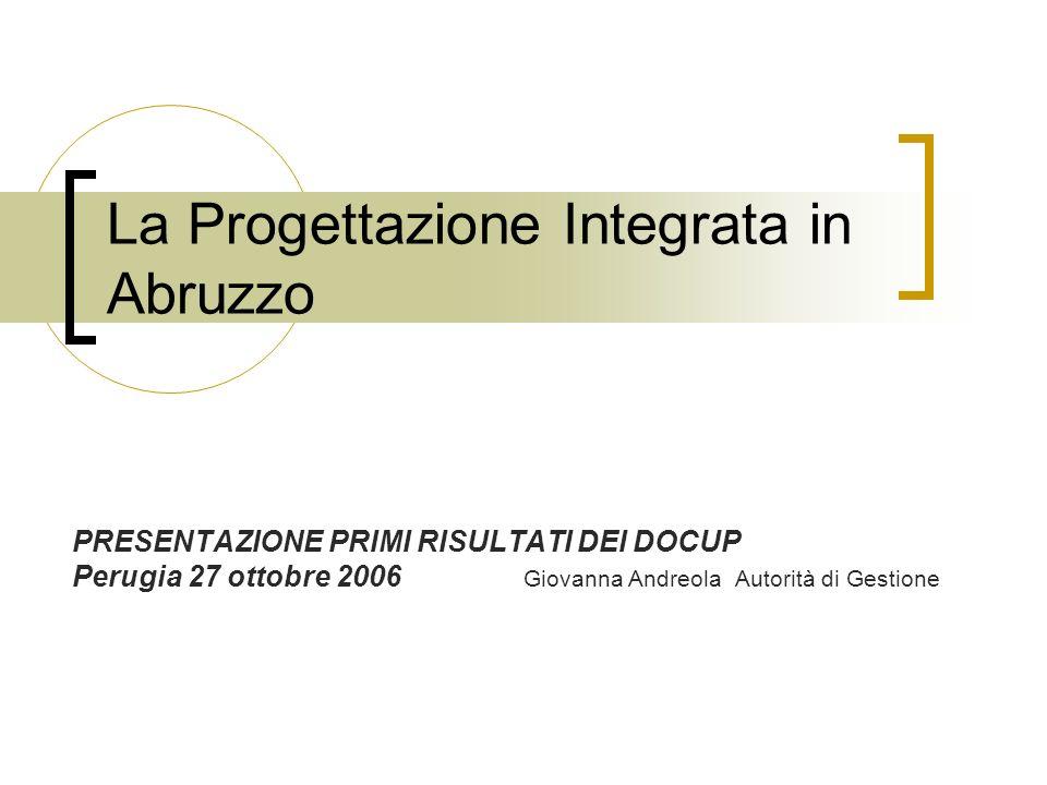 La Progettazione Integrata in Abruzzo PRESENTAZIONE PRIMI RISULTATI DEI DOCUP Perugia 27 ottobre 2006 Giovanna Andreola Autorità di Gestione