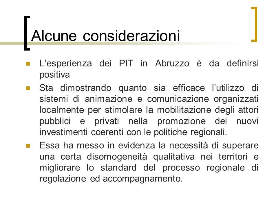 Alcune considerazioni Lesperienza dei PIT in Abruzzo è da definirsi positiva Sta dimostrando quanto sia efficace lutilizzo di sistemi di animazione e comunicazione organizzati localmente per stimolare la mobilitazione degli attori pubblici e privati nella promozione dei nuovi investimenti coerenti con le politiche regionali.