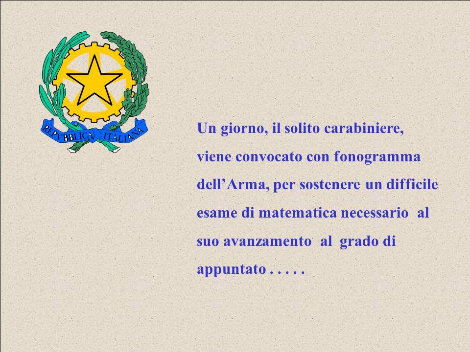 Un giorno, il solito carabiniere, viene convocato con fonogramma dellArma, per sostenere un difficile esame di matematica necessario al suo avanzamento al grado di appuntato.....