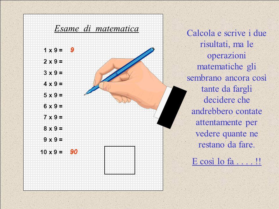 1 x 9 = 9 2 x 9 = 3 x 9 = 4 x 9 = 5 x 9 = 6 x 9 = 7 x 9 = 8 x 9 = 9 x 9 = 10 x 9 = 90 Esame di matematica Calcola e scrive i due risultati, ma le oper
