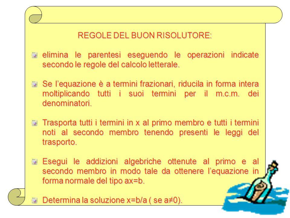 REGOLE DEL BUON RISOLUTORE: elimina le parentesi eseguendo le operazioni indicate secondo le regole del calcolo letterale. Se lequazione è a termini f