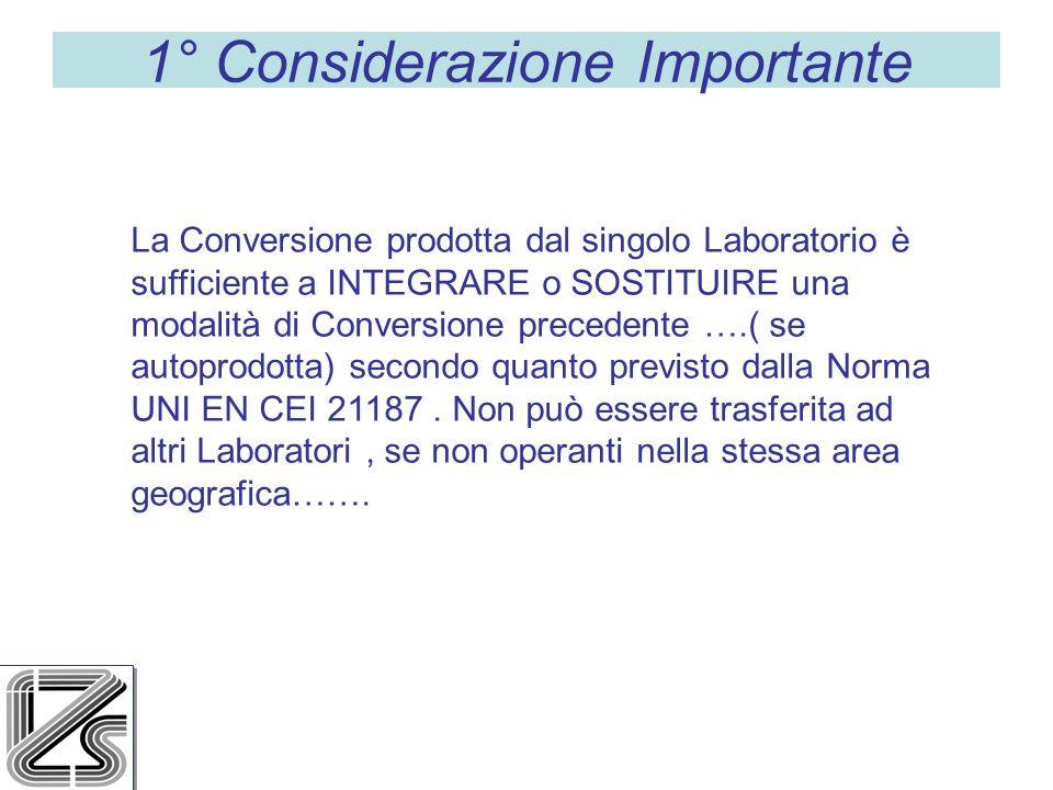 1° Considerazione Importante La Conversione prodotta dal singolo Laboratorio è sufficiente a INTEGRARE o SOSTITUIRE una modalità di Conversione precedente ….( se autoprodotta) secondo quanto previsto dalla Norma UNI EN CEI 21187.