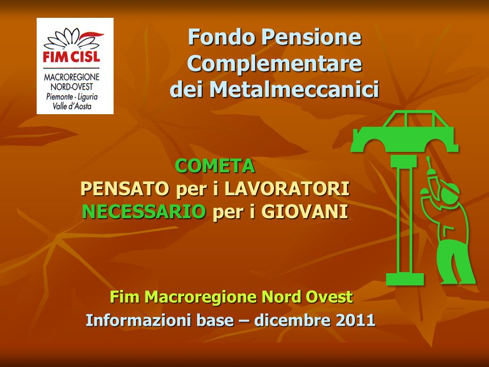 Fim Macroregione Nord Ovest Informazioni base – dicembre 2011 COMETA PENSATO per i LAVORATORI NECESSARIO per i GIOVANI Fondo Pensione Complementare dei Metalmeccanici