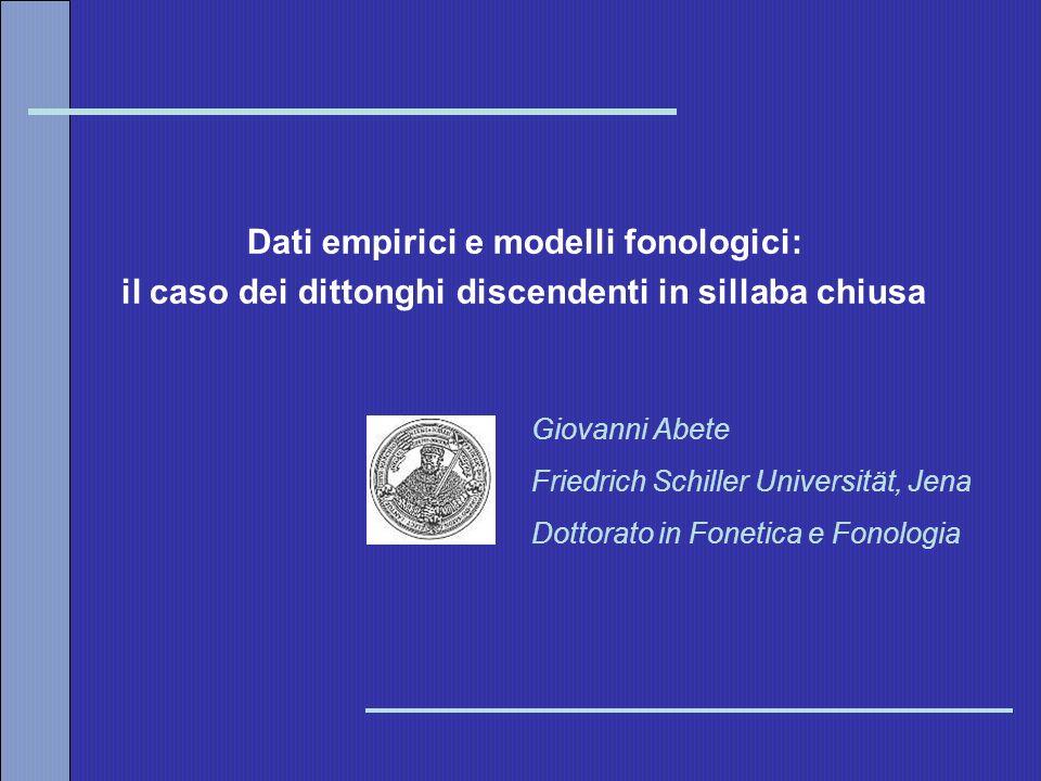 Dati empirici e modelli fonologici: il caso dei dittonghi discendenti in sillaba chiusa Giovanni Abete Friedrich Schiller Universität, Jena Dottorato