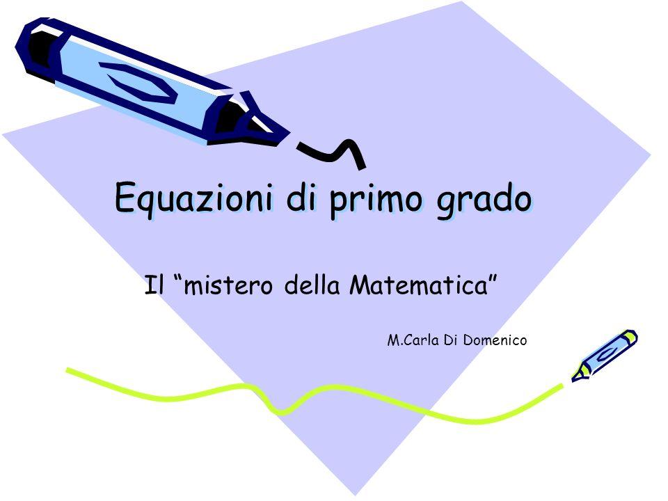 Equazioni di primo grado Equazioni di primo grado Il mistero della Matematica M.Carla Di Domenico