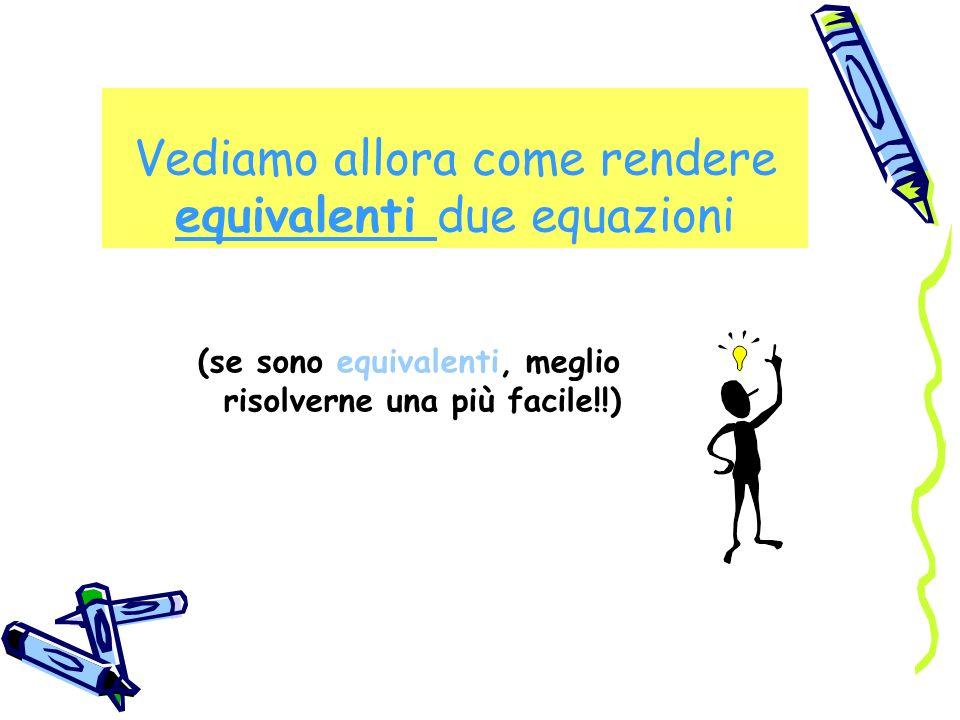 Vediamo allora come rendere equivalenti due equazioni (se sono equivalenti, meglio risolverne una più facile!!)