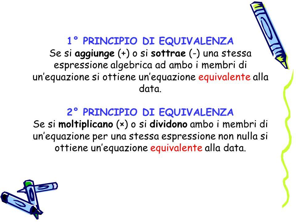 1° PRINCIPIO DI EQUIVALENZA Se si aggiunge (+) o si sottrae (-) una stessa espressione algebrica ad ambo i membri di unequazione si ottiene unequazion
