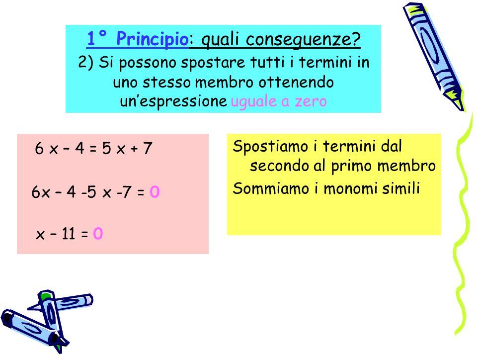 1° Principio: quali conseguenze? 2) Si possono spostare tutti i termini in uno stesso membro ottenendo unespressione uguale a zero 6 x – 4 = 5 x + 7 6