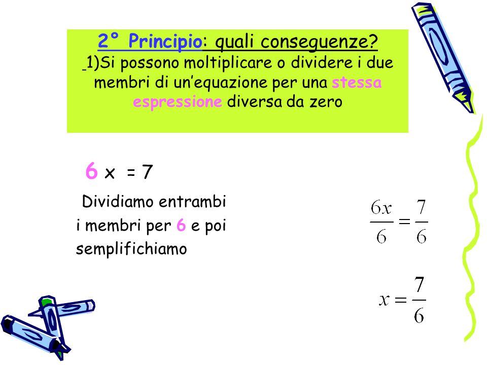 2° Principio: quali conseguenze? 1)Si possono moltiplicare o dividere i due membri di unequazione per una stessa espressione diversa da zero 6 x = 7 D