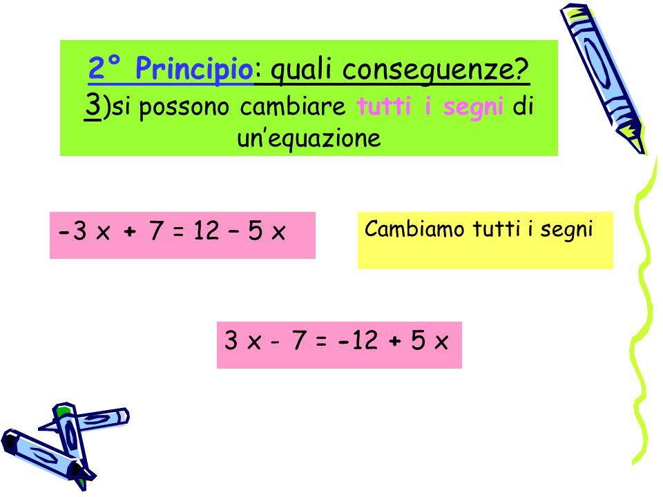 2° Principio: quali conseguenze? 3 )si possono cambiare tutti i segni di unequazione -3 x + 7 = 12 – 5 x Cambiamo tutti i segni 3 x - 7 = -12 + 5 x